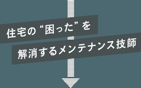 """住宅の""""困った""""を解消するメンテナンス技師"""